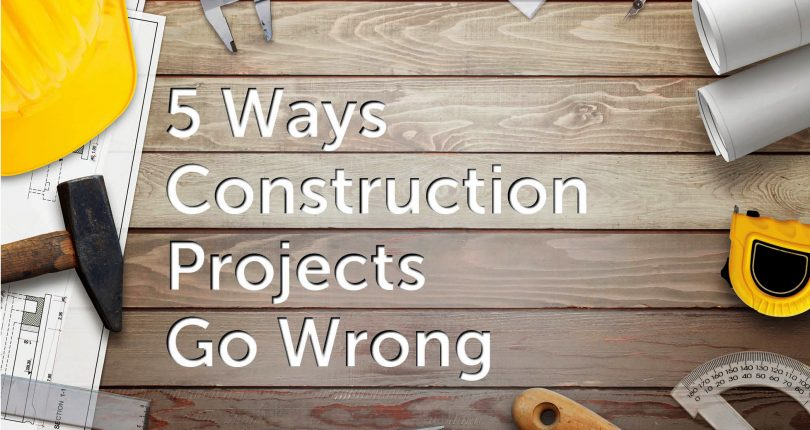 "5 Ways Construction Projects Go Wrong – Not Seeing the ""Small Pictures"""